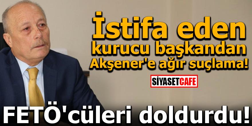 İstifa eden kurucu başkandan Akşener'e ağır suçlama! FETÖ'cüleri doldurdu