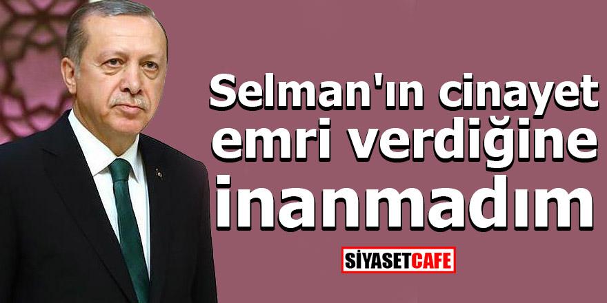 Cumhurbaşkanı Erdoğan: Selman'ın cinayet emri verdiğine inanamadım