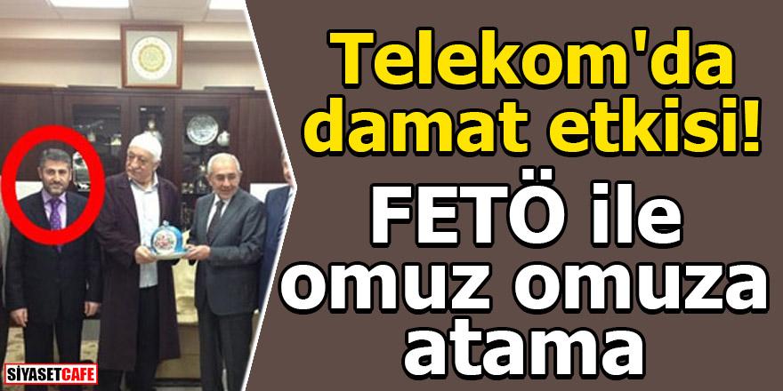 Telekom'da damat etkisi! FETÖ ile omuz omuza atama