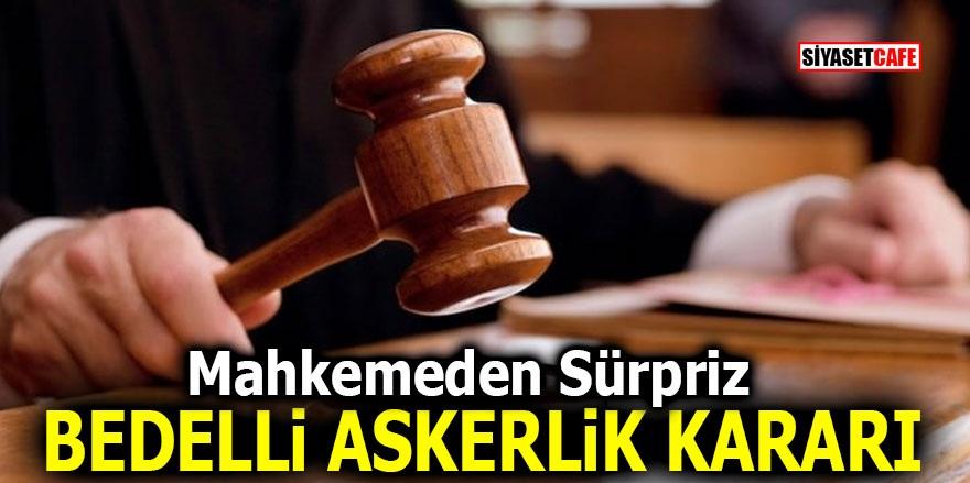 Mahkemeden sürpriz bedelli askerlik kararı!