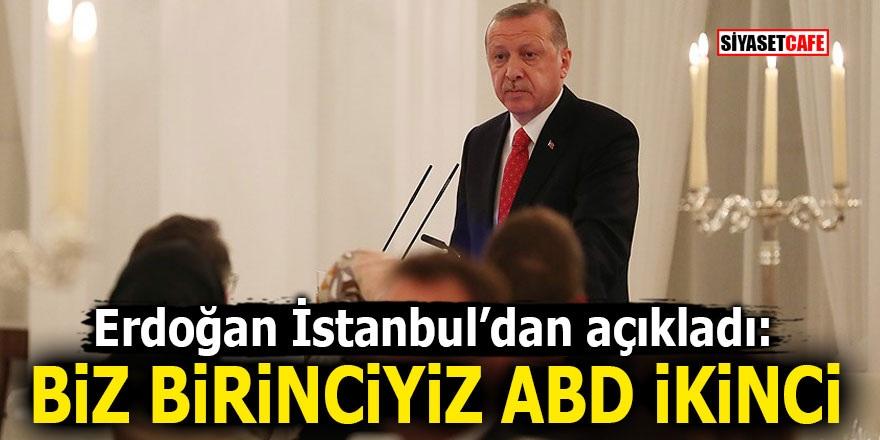 Erdoğan İstanbul'dan açıkladı: 'Biz birinciyiz ABD ikinci'