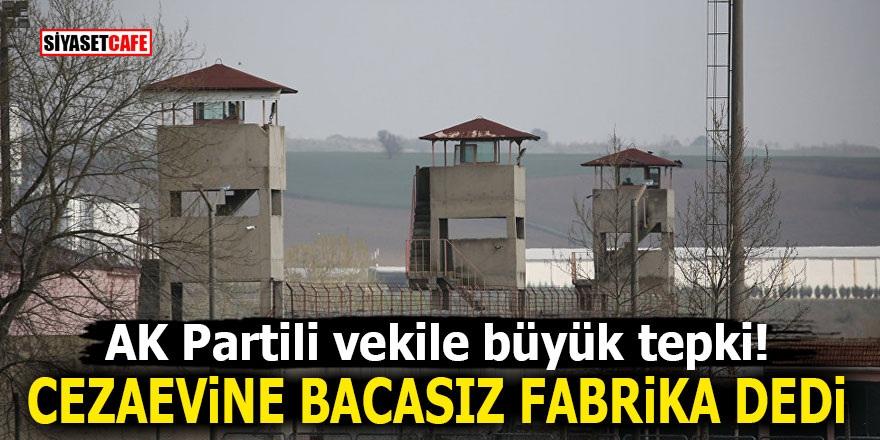 AK Partili vekile büyük tepki! Cezaevine bacasız fabrika dedi