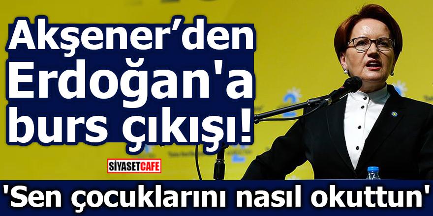 Akşener'den Erdoğan'a burs çıkışı! 'Sen çocuklarını nasıl okuttun'