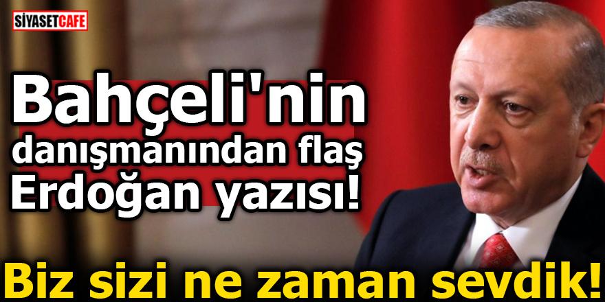 Bahçeli'nin danışmanından flaş Erdoğan yazısı! Biz sizi ne zaman sevdik