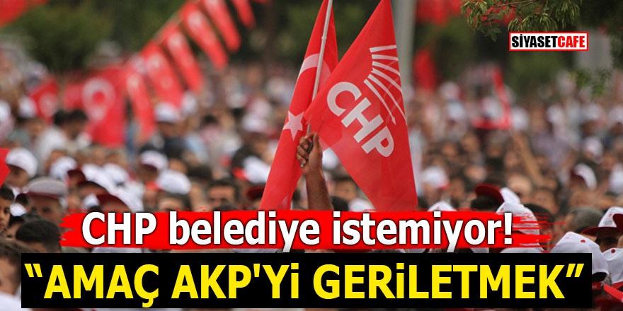 """CHP belediye istemiyor! """"Amaç AKP'yi geriletmek"""""""