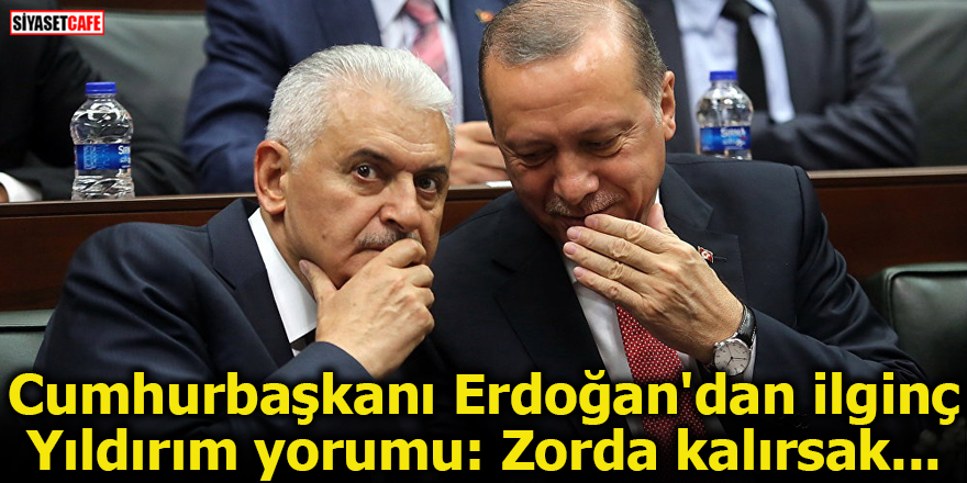 Cumhurbaşkanı Erdoğan'dan ilginç Yıldırım yorumu: Zorda kalırsak...