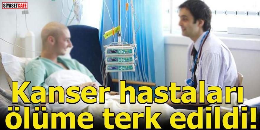 Kanser hastaları ölüme terk edildi!
