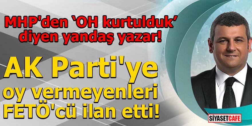 MHP'den 'Oh kurtulduk' diyen yazar AK Parti'ye oy vermeyenleri FETÖ'cü ilan etti!