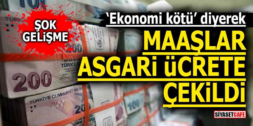 'Ekonomi kötü' diyerek maaşlar asgari ücrete çekildi!