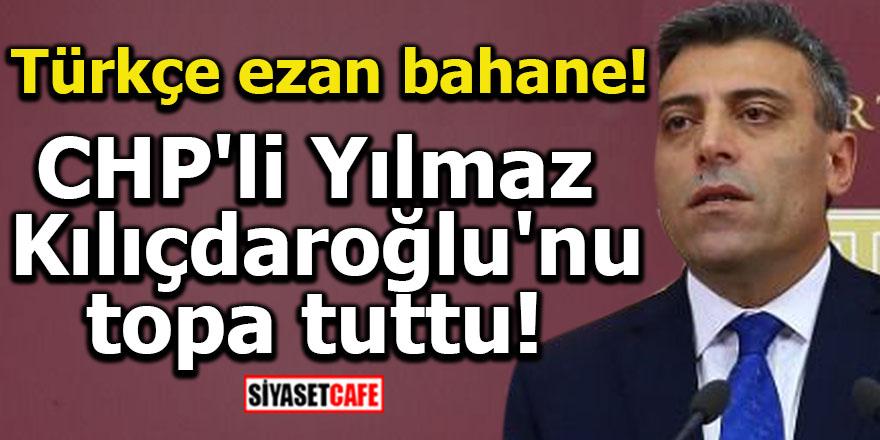 CHP'li Yılmaz Kılıçdaroğlu'nu topa tuttu! Türkçe ezan bahane