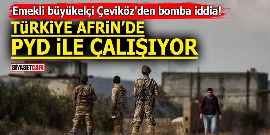 Emekli büyükelçi Çeviköz'den bomba iddia! Türkiye Afrin'de PYD ile çalışıyor!