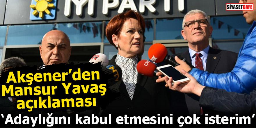 Akşener: Mansur Yavaş'ın Ankara adaylığını kabul etmesini çok isterim