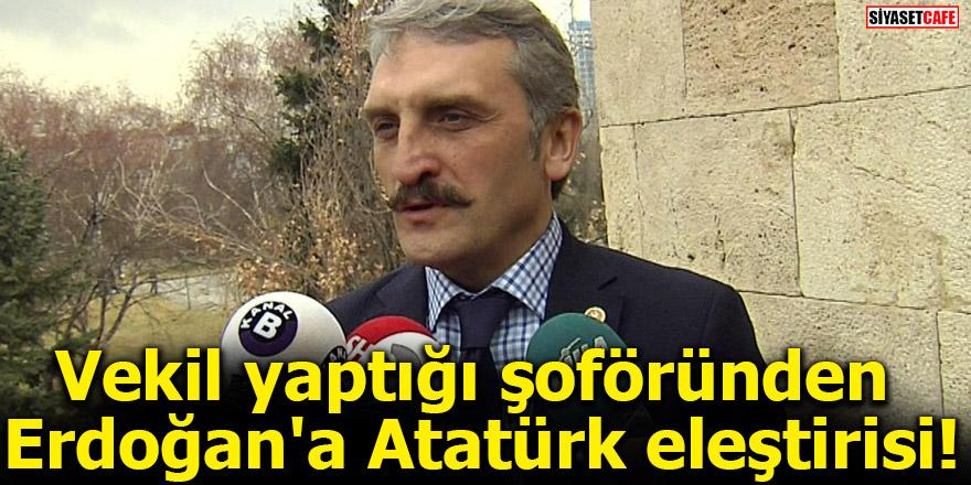 Vekil yaptığı şoföründen Erdoğan'a Atatürk eleştirisi!