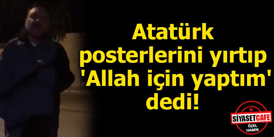 Atatürk posterlerini yırtıp 'Allah için yaptım' dedi!