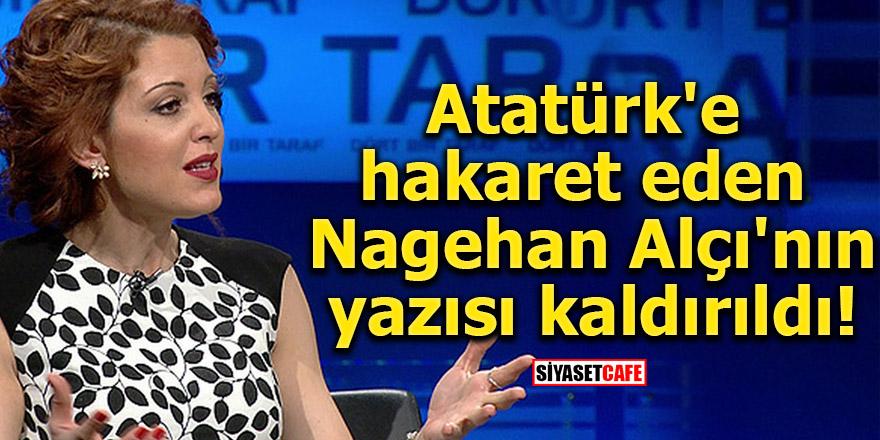 Atatürk'e hakaret eden Nagehan Alçı'nın yazısı kaldırıldı!