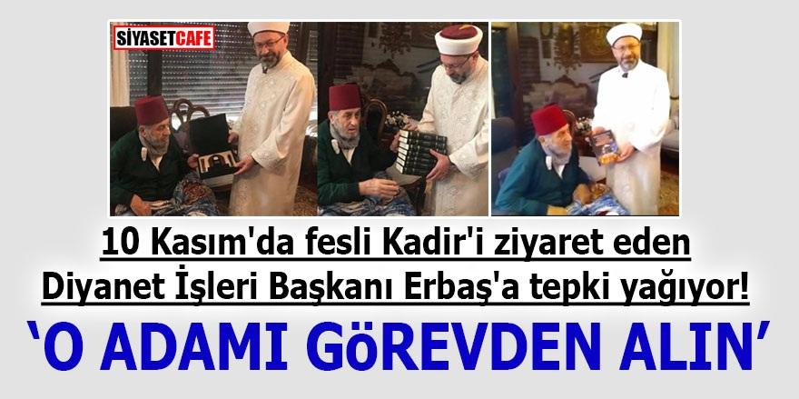10 Kasım'da fesli Kadir'i ziyaret eden Diyanet İşleri Başkanı Erbaş'a tepki yağıyor! 'O adamı görevden alın'