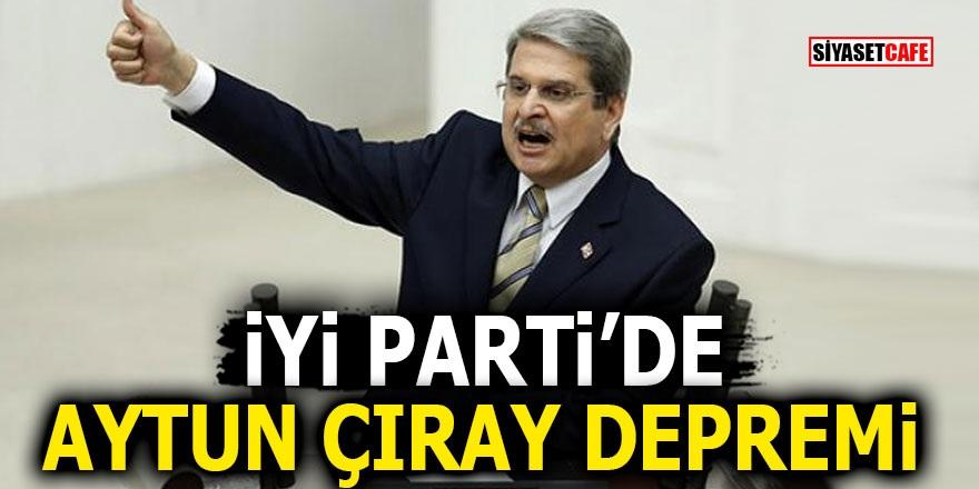 İYİ Parti'de Aytun Çıray depremi