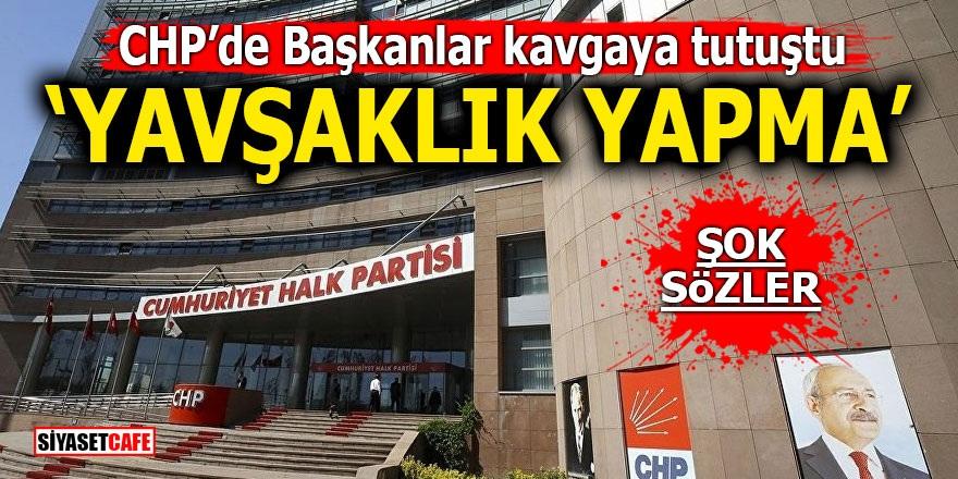 CHP'de Başkanlar kavgaya tutuştu! 'Yavşaklık yapma'