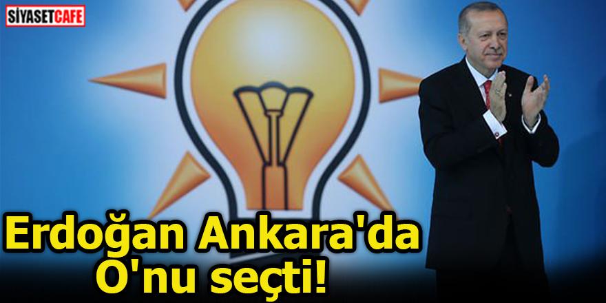 Erdoğan Ankara'da O'nu seçti!