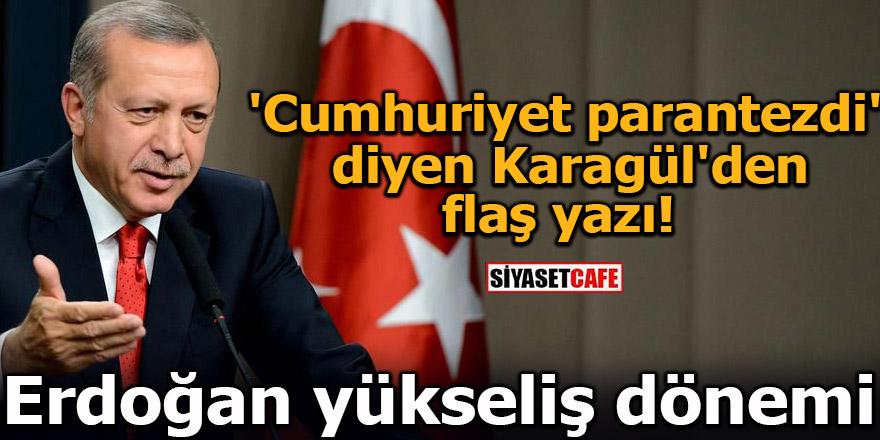 'Cumhuriyet parantezdi' diyen Karagül'den flaş yazı! Erdoğan yükseliş dönemi