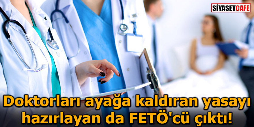 Doktorları ayağa kaldıran yasayı hazırlayan da FETÖ'cü çıktı!