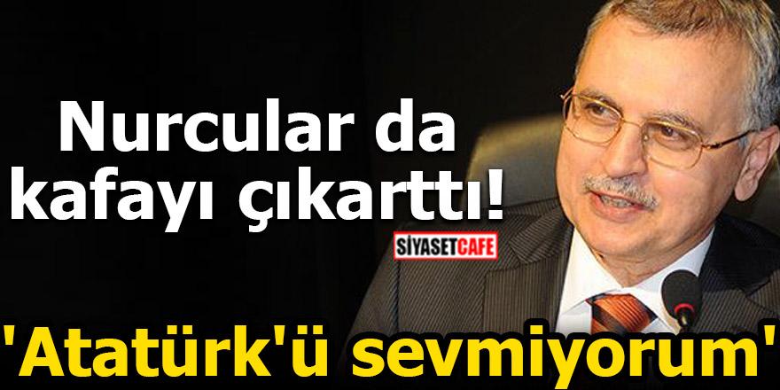 Nurcular da kafayı çıkarttı! 'Atatürk'ü sevmiyorum'
