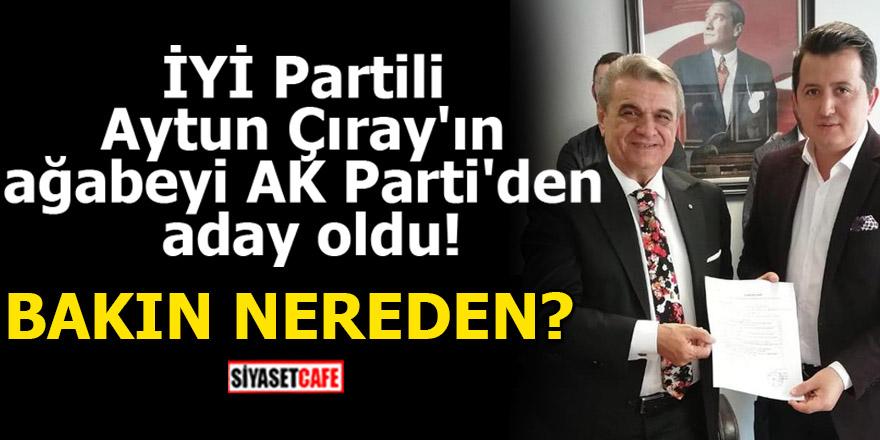 İYİ Partili Aytun Çıray'ın ağabeyi AK Parti'den aday oldu!