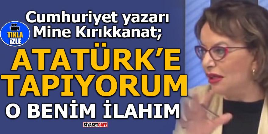 Mine Kırıkkanat: Atatürk benim ilahımdır!