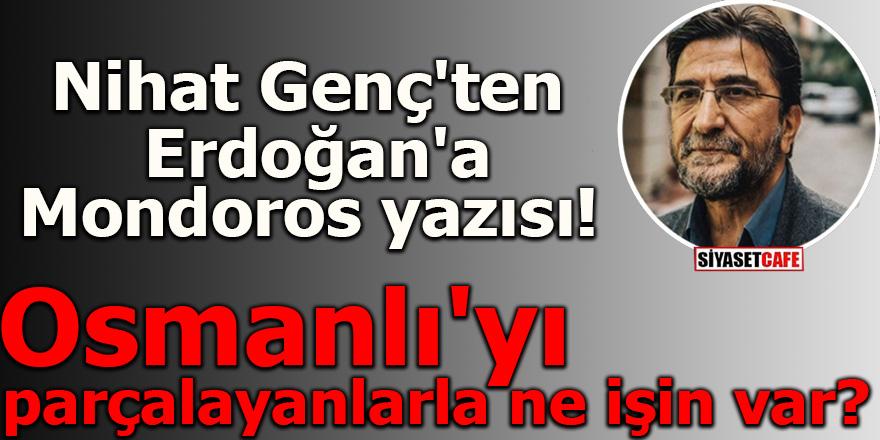 Nihat Genç'ten Erdoğan'a Mondoros yazısı! Osmanlı'yı parçalayanlarla ne işin var?