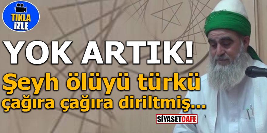 YOK ARTIK! Şeyh ölüyü türkü çağıra çağıra diriltmiş