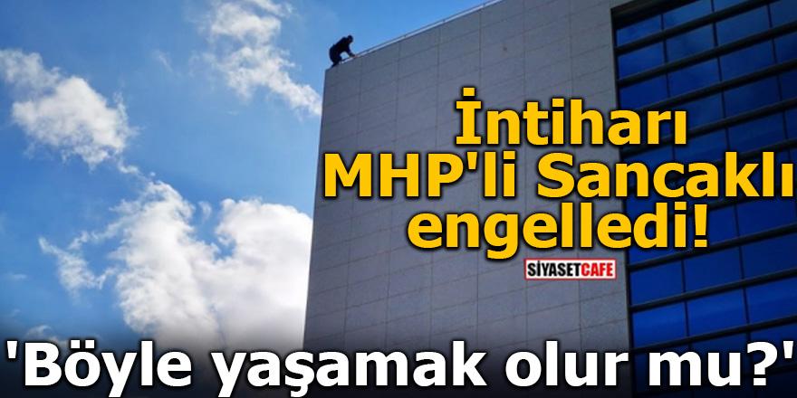 İntiharı MHP'li Sancaklı engelledi! 'Böyle yaşamak olur mu?'