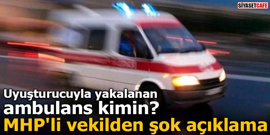 Uyuşturucuyla yakalanan ambulans kimin? MHP'li vekilden şok açıklama