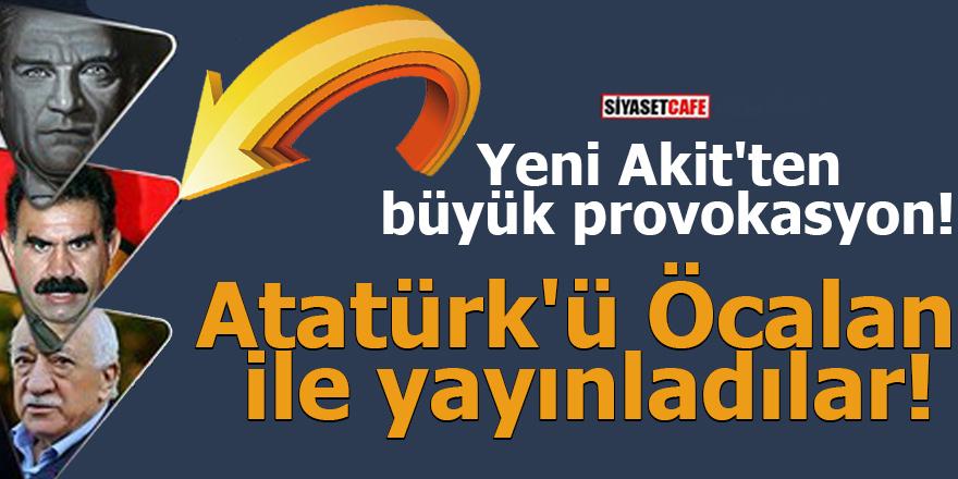 Yeni Akit'ten büyük provokasyon! Atatürk'ü Öcalan ile yayınladılar