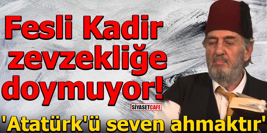 Fesli Kadir zevzekliğe doymuyor! 'Atatürk'ü seven ahmaktır'