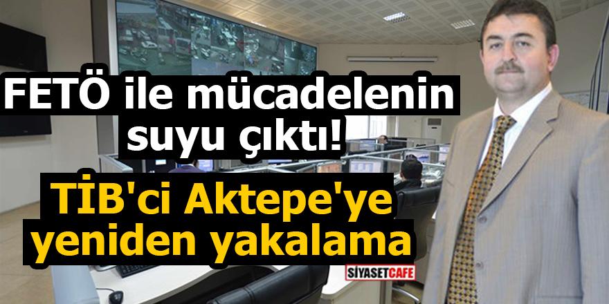 FETÖ ile mücadelenin suyu çıktı! TİB'ci Aktepe'ye yeniden yakalama