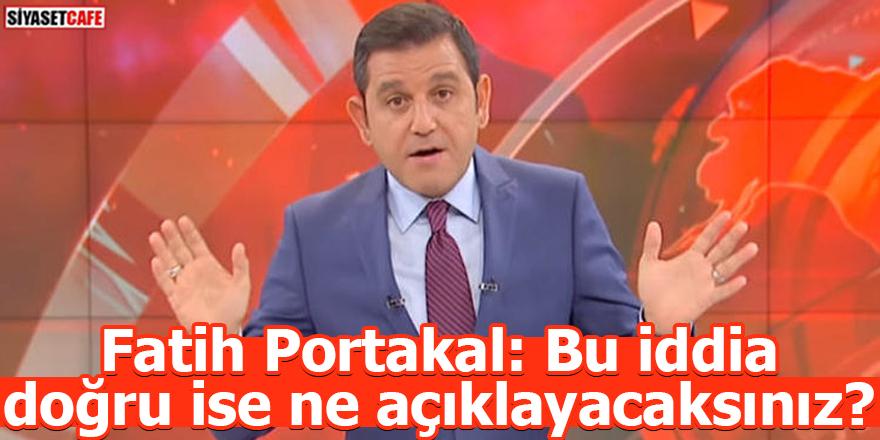 Fatih Portakal: Bu iddia doğru ise ne açıklayacaksınız?