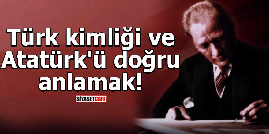 Türk kimliği ve Atatürk'ü doğru anlamak!