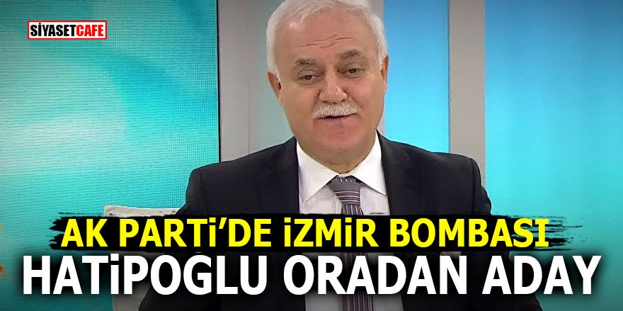 AK Parti'de İzmir bombası! Hatipoğlu oradan aday