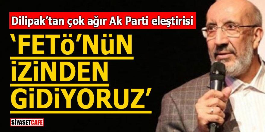 """Dilipak'tan çok ağır AK Parti eleştirisi! """"FETÖ'nün izinden gidiyoruz"""""""