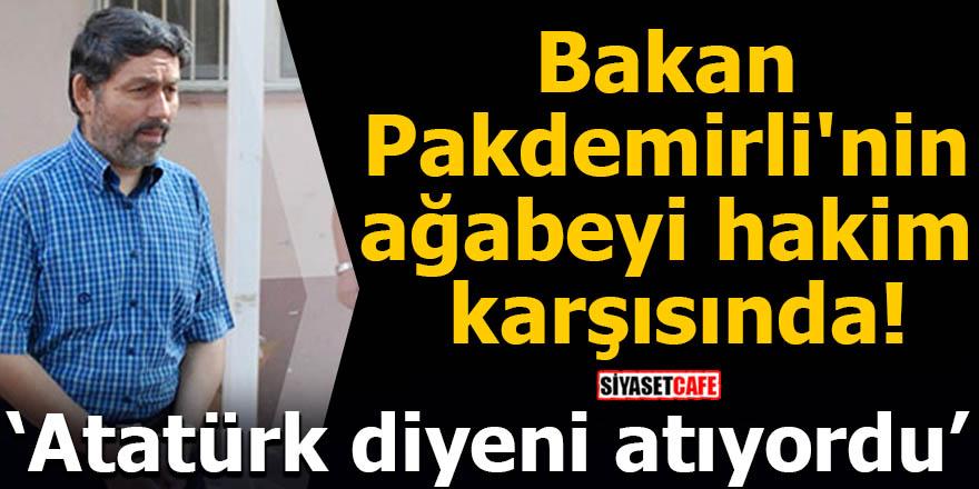Bakan Pakdemirli'nin ağabeyi hakim karşısında! Atatürk diyeni atıyordu