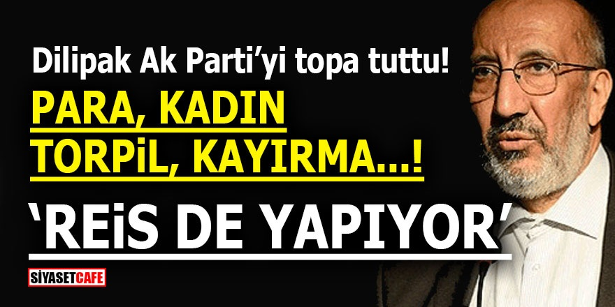"""Dilipak AK Parti'yi topa tuttu! Para, kadın, torpil, kayırma..! """"Reis de yapıyor"""""""
