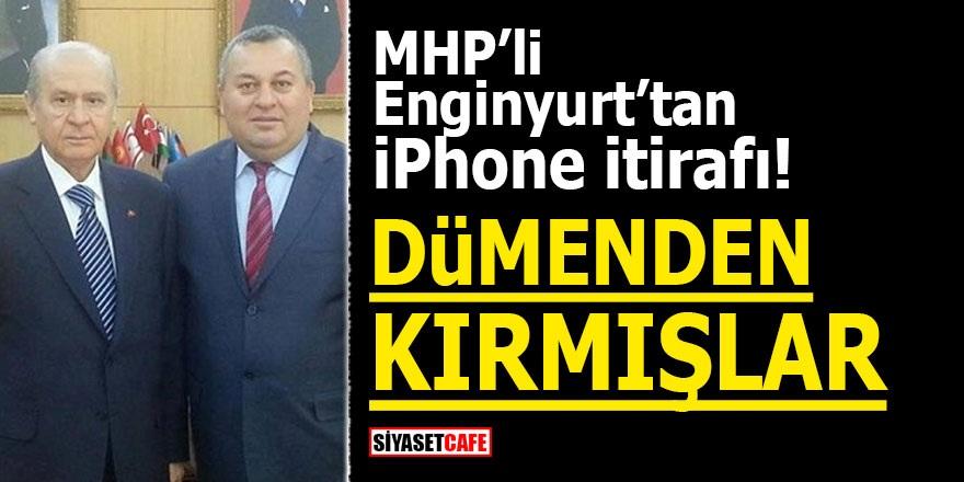 MHP'li Enginyurt'tan iPhone itirafı! Dümenden kırmışlar