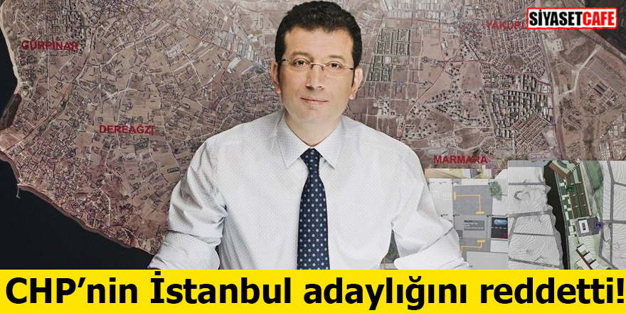 Ekrem İmamoğlu CHP'nin İstanbul adaylığını reddetti!