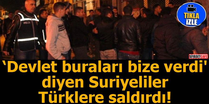 'Devlet buraları bize verdi'  diyen Suriyeliler Türklere saldırdı!