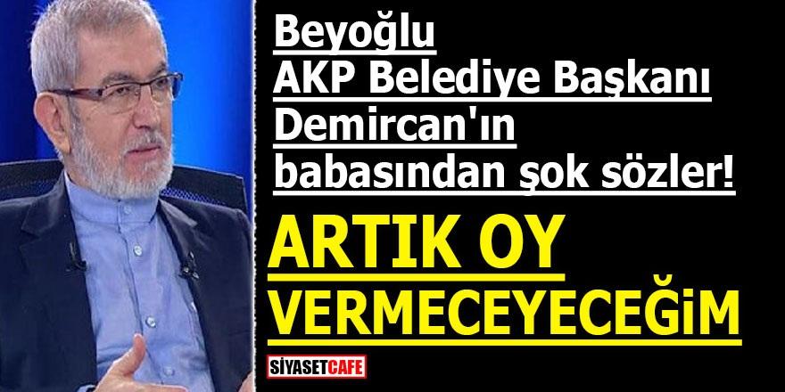 Beyoğlu AKP Belediye Başkanı Demircan'ın babasından şok sözler! ARTIK OY VERMEYECEĞİM