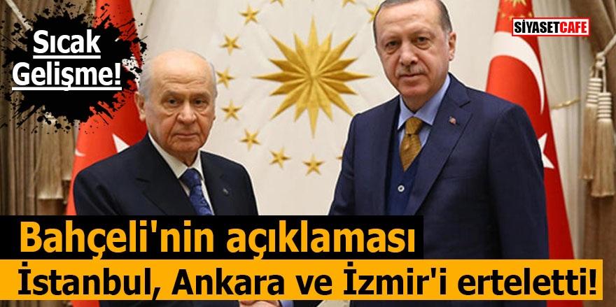 Bahçeli'nin açıklaması İstanbul, Ankara ve İzmir'i erteletti!