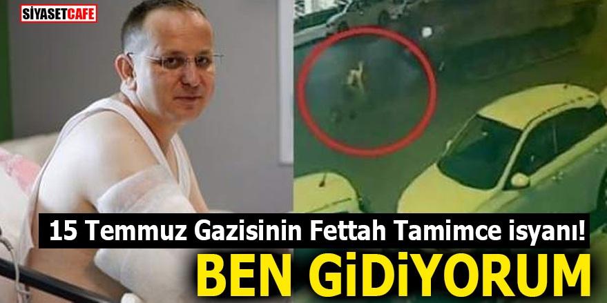 15 Temmuz gazisinin Fettah Tamimce isyanı! BEN GİDİYORUM