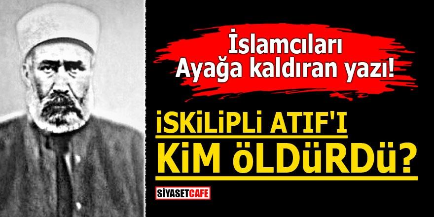 İslamcıları ayağa kaldıran yazı! İskilipli Atıf'ı kim öldürdü?
