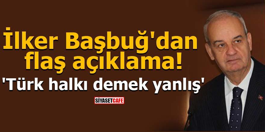 İlker Başbuğ'dan flaş açıklama! 'Türk halkı demek yanlış'