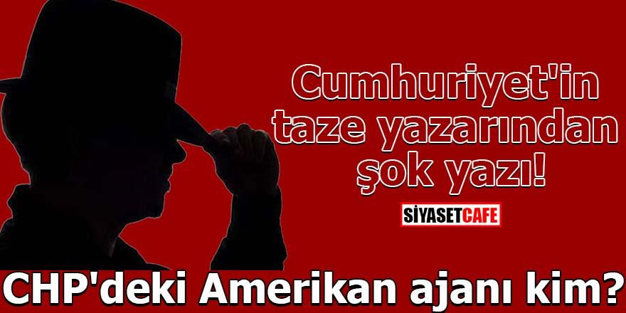 Cumhuriyet'in taze yazarından şok yazı! CHP'deki Amerikan ajanı kim?